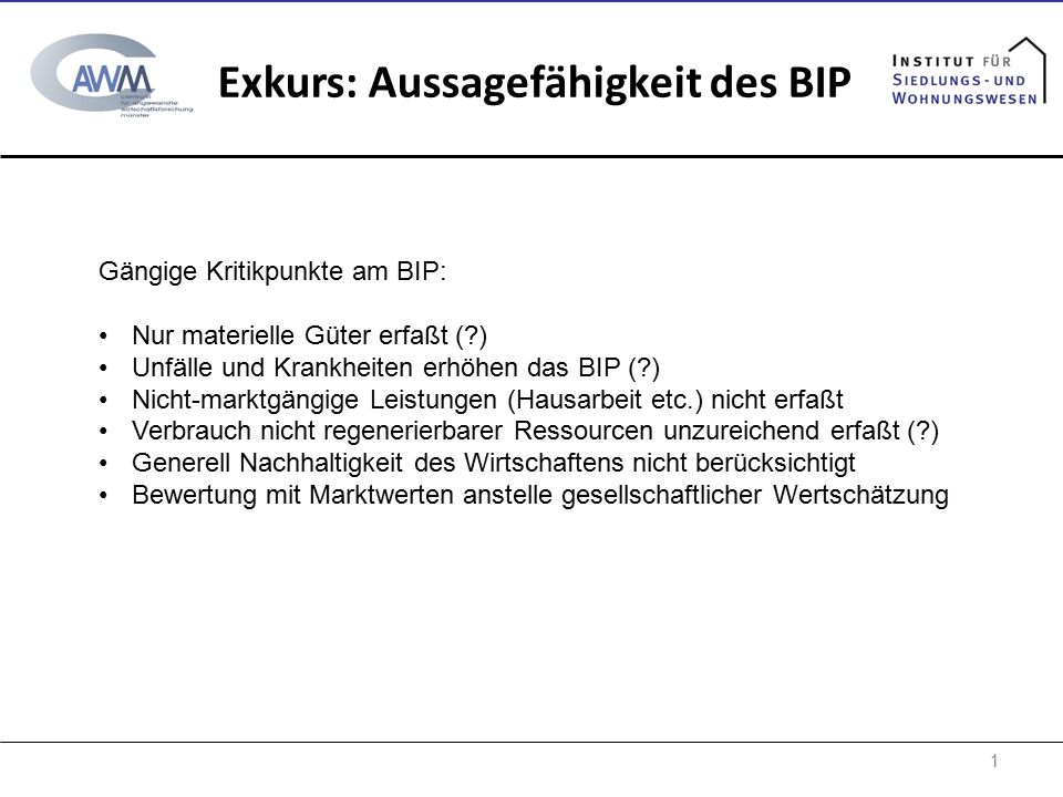 1 Exkurs: Aussagefähigkeit des BIP Gängige Kritikpunkte am BIP: Nur materielle Güter erfaßt (?) Unfälle und Krankheiten erhöhen das BIP (?) Nicht-mark