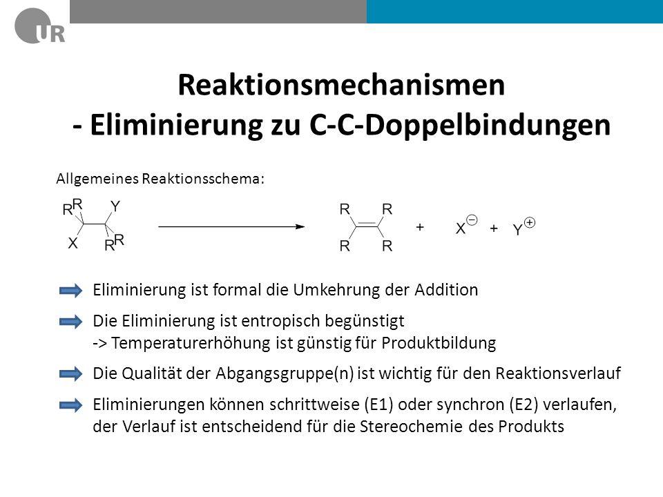Reaktionsmechanismen - Eliminierung zu C-C-Doppelbindungen Eliminierung ist formal die Umkehrung der Addition Die Eliminierung ist entropisch begünstigt -> Temperaturerhöhung ist günstig für Produktbildung Die Qualität der Abgangsgruppe(n) ist wichtig für den Reaktionsverlauf Allgemeines Reaktionsschema: Eliminierungen können schrittweise (E1) oder synchron (E2) verlaufen, der Verlauf ist entscheidend für die Stereochemie des Produkts