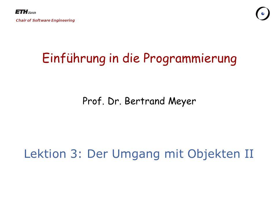 Chair of Software Engineering Einführung in die Programmierung Prof. Dr. Bertrand Meyer Lektion 3: Der Umgang mit Objekten II