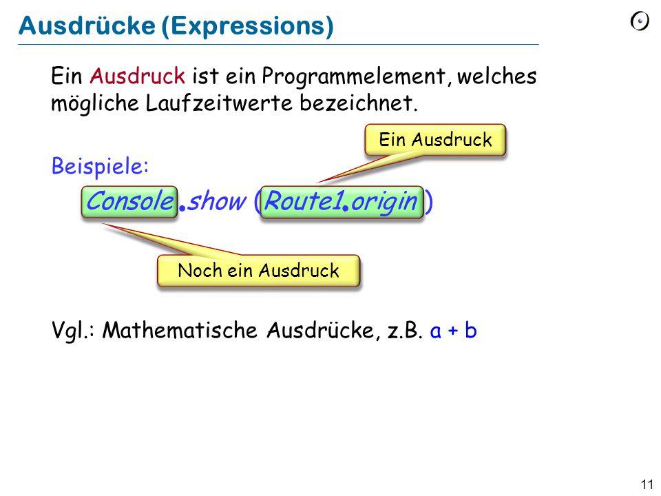 11 Ein Ausdruck ist ein Programmelement, welches mögliche Laufzeitwerte bezeichnet. Beispiele: Console  show (Route1  origin ) Vgl.: Mathematische A
