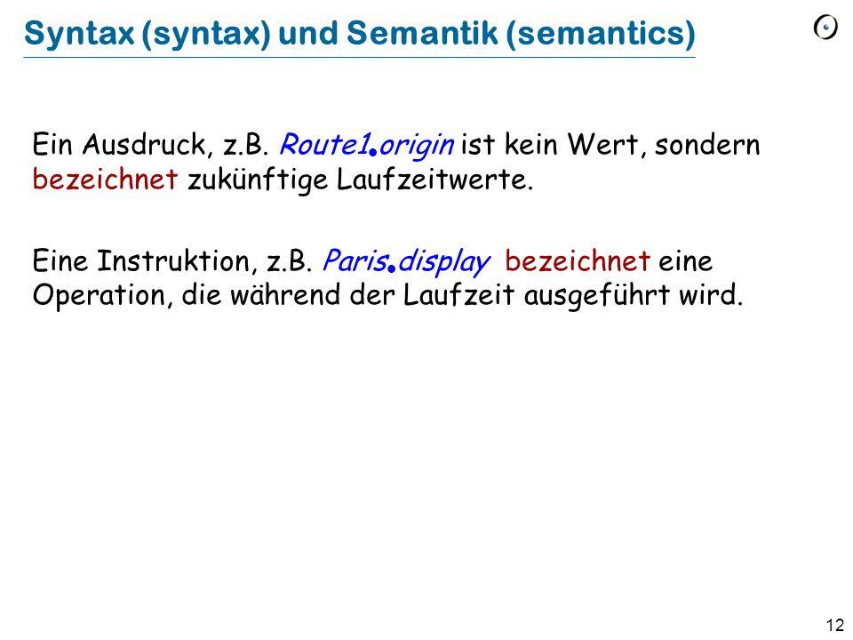 12 Syntax (syntax) und Semantik (semantics) Ein Ausdruck, z.B. Route1  origin ist kein Wert, sondern bezeichnet zukünftige Laufzeitwerte. Eine Instru