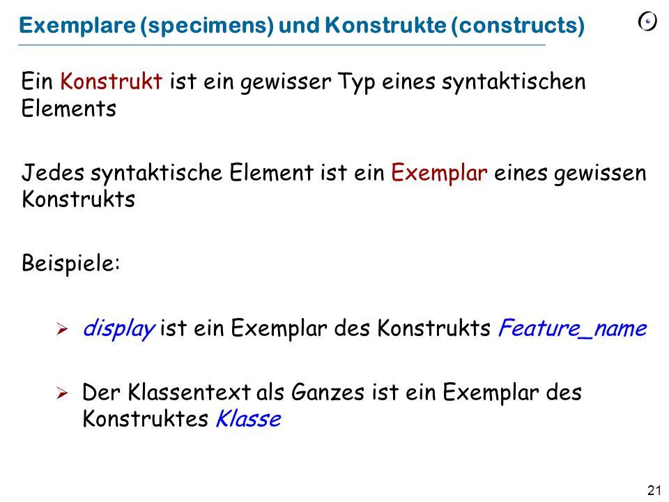 21 Exemplare (specimens) und Konstrukte (constructs) Ein Konstrukt ist ein gewisser Typ eines syntaktischen Elements Jedes syntaktische Element ist ei