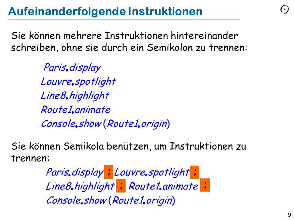 9 Sie können mehrere Instruktionen hintereinander schreiben, ohne sie durch ein Semikolon zu trennen: Paris  display Louvre  spotlight Line8  highl