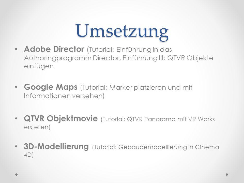 Umsetzung Adobe Director ( Tutorial: Einführung in das Authoringprogramm Director, Einführung III: QTVR Objekte einfügen Google Maps (Tutorial: Marker platzieren und mit Informationen versehen) QTVR Objektmovie (Tutorial: QTVR Panorama mit VR Works erstellen) 3D-Modellierung (Tutorial: Gebäudemodellierung in Cinema 4D)