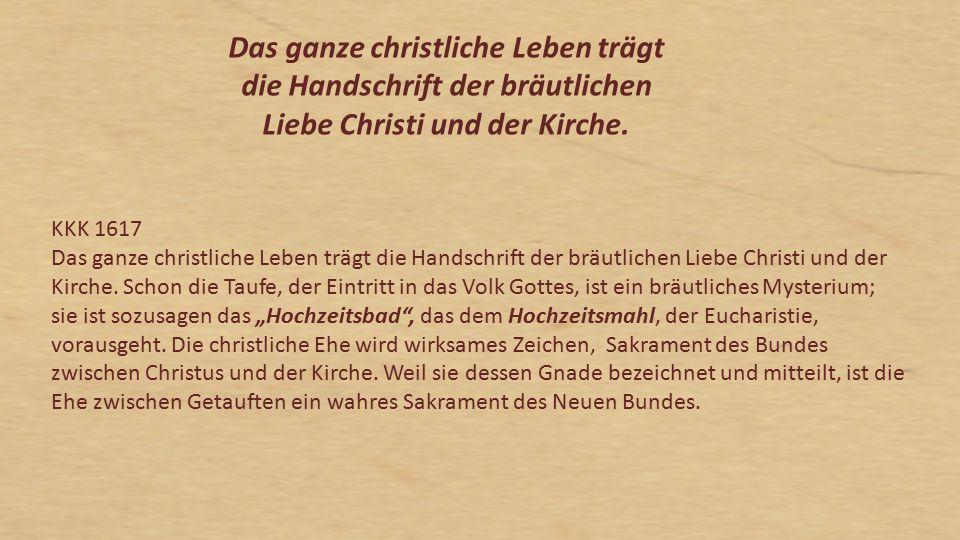 KKK 1617 Das ganze christliche Leben trägt die Handschrift der bräutlichen Liebe Christi und der Kirche. Schon die Taufe, der Eintritt in das Volk Got