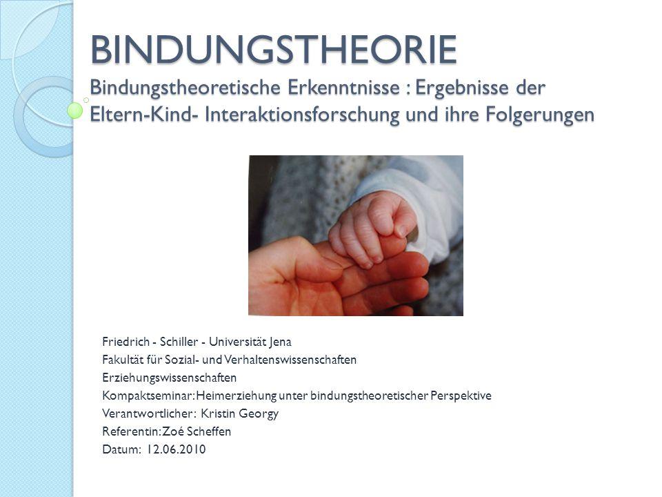 BINDUNGSTHEORIE Bindungstheoretische Erkenntnisse : Ergebnisse der Eltern-Kind- Interaktionsforschung und ihre Folgerungen Friedrich - Schiller - Univ