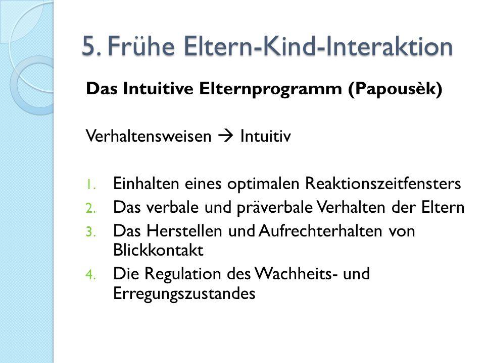 5. Frühe Eltern-Kind-Interaktion Das Intuitive Elternprogramm (Papousèk) Verhaltensweisen  Intuitiv 1. Einhalten eines optimalen Reaktionszeitfenster