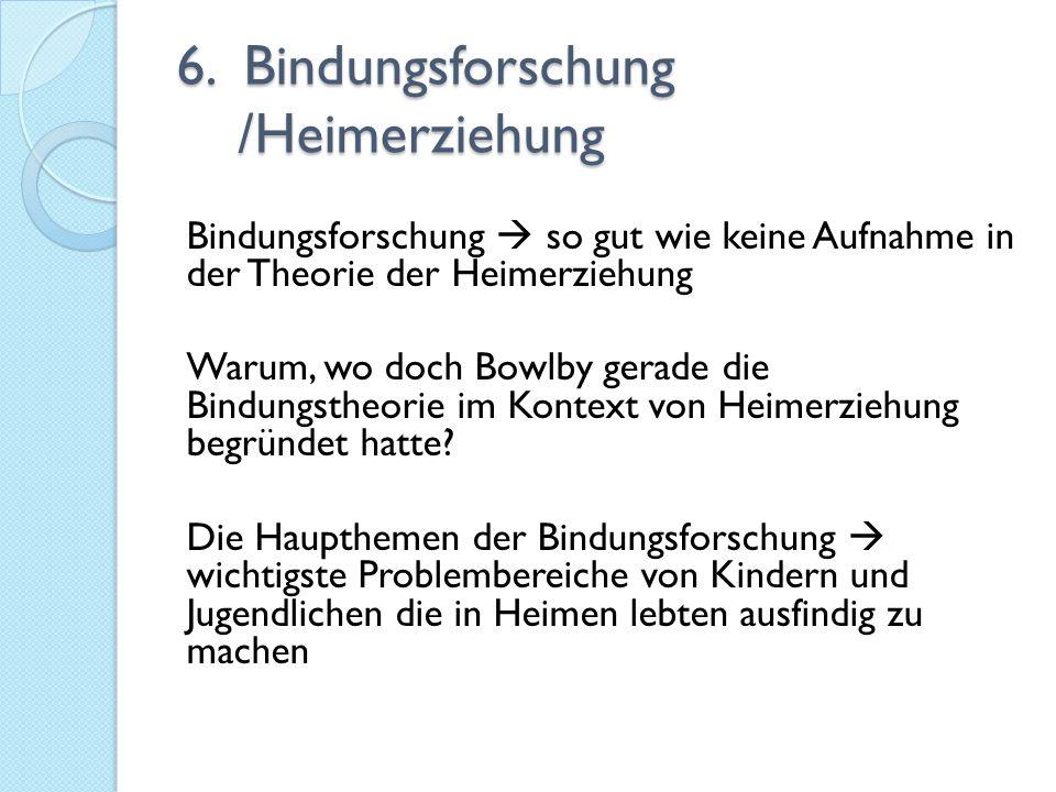 6. Bindungsforschung /Heimerziehung Bindungsforschung  so gut wie keine Aufnahme in der Theorie der Heimerziehung Warum, wo doch Bowlby gerade die Bi