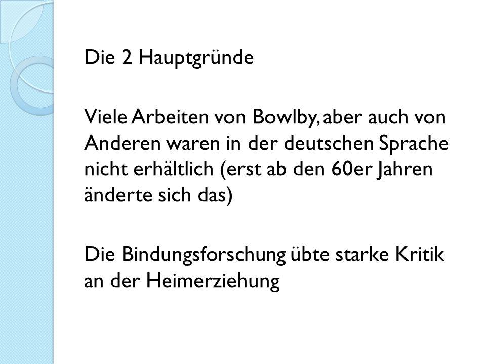 Die 2 Hauptgründe Viele Arbeiten von Bowlby, aber auch von Anderen waren in der deutschen Sprache nicht erhältlich (erst ab den 60er Jahren änderte si