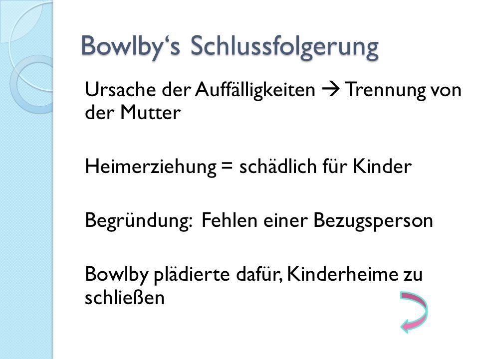 Bowlby's Schlussfolgerung Ursache der Auffälligkeiten  Trennung von der Mutter Heimerziehung = schädlich für Kinder Begründung: Fehlen einer Bezugspe