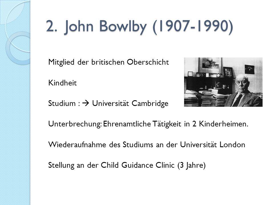 2. John Bowlby (1907-1990) Mitglied der britischen Oberschicht Kindheit Studium :  Universität Cambridge Unterbrechung: Ehrenamtliche Tätigkeit in 2
