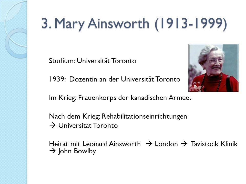 3. Mary Ainsworth (1913-1999) Studium: Universität Toronto 1939: Dozentin an der Universität Toronto Im Krieg: Frauenkorps der kanadischen Armee. Nach