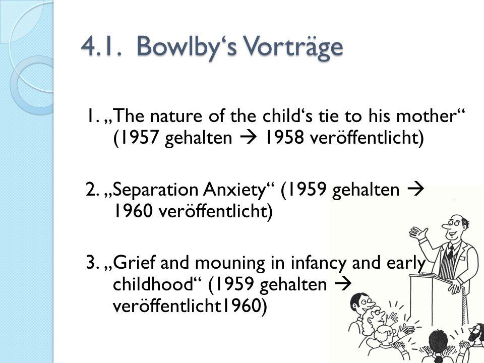 """4.1. Bowlby's Vorträge 1. """"The nature of the child's tie to his mother"""" (1957 gehalten  1958 veröffentlicht) 2. """"Separation Anxiety"""" (1959 gehalten """
