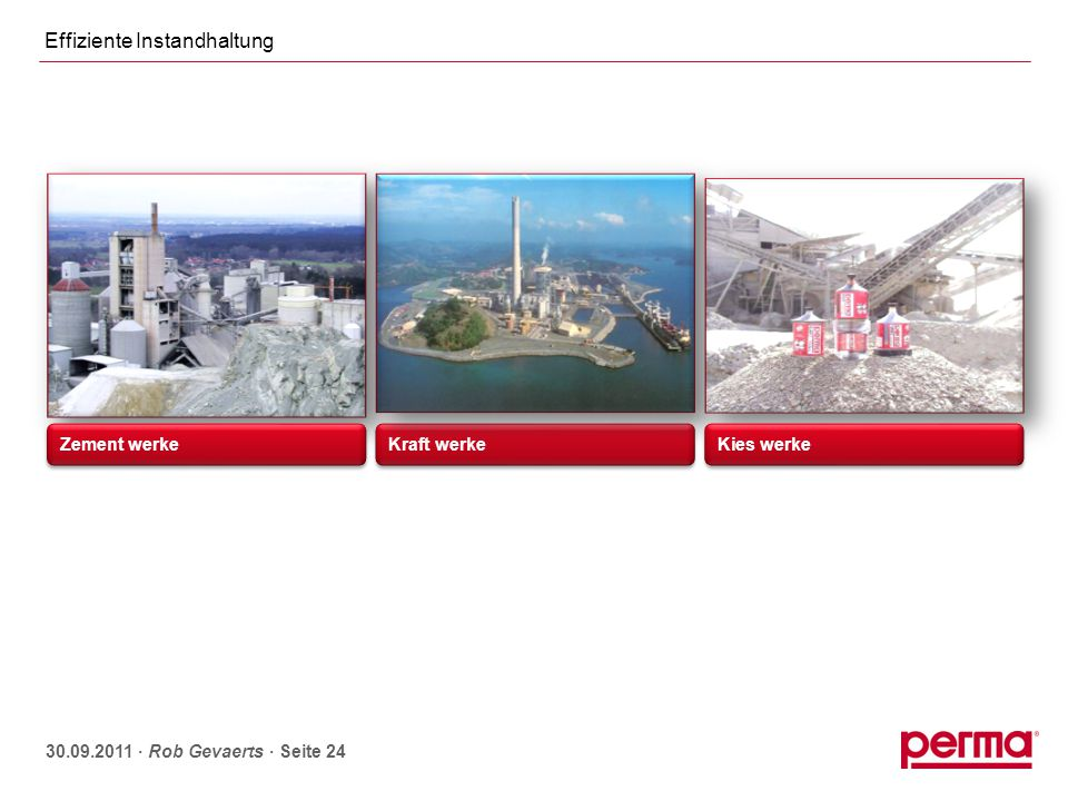 Effiziente Instandhaltung 30.09.2011 ∙ Rob Gevaerts ∙ Seite 24 Zement werke Kraft werke Kies werke