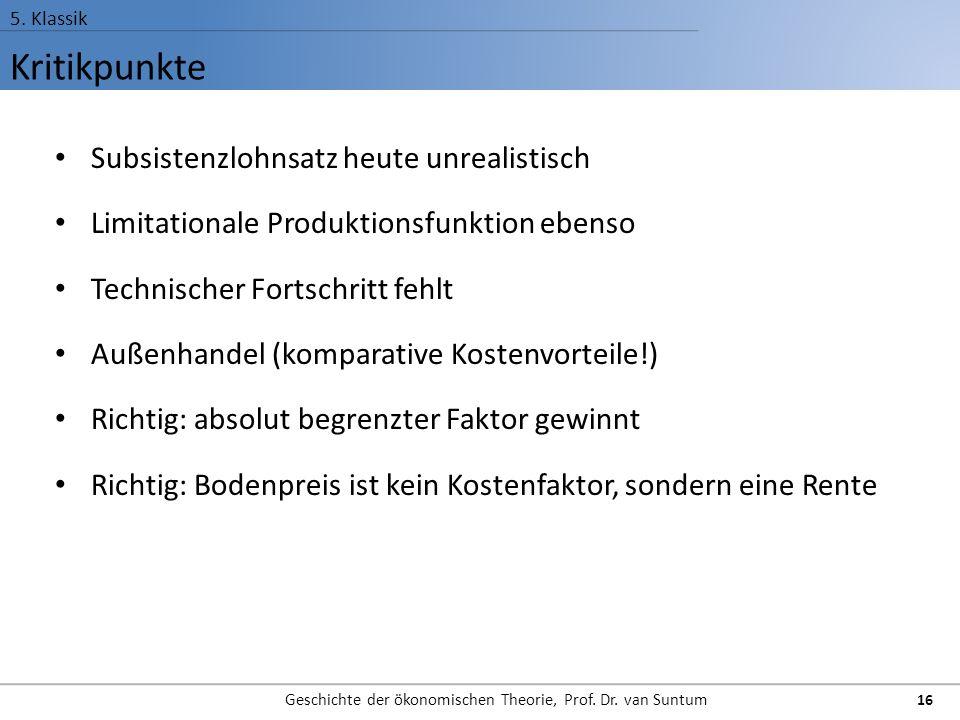 Kritikpunkte 5. Klassik Geschichte der ökonomischen Theorie, Prof. Dr. van Suntum 16 Subsistenzlohnsatz heute unrealistisch Limitationale Produktionsf