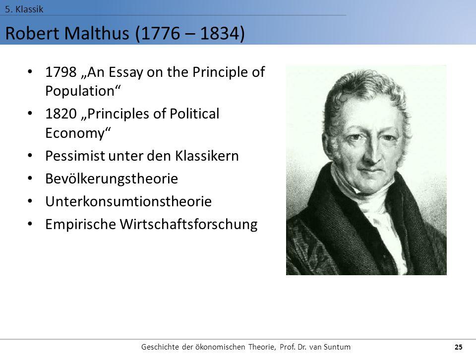 """Robert Malthus (1776 – 1834) 5. Klassik Geschichte der ökonomischen Theorie, Prof. Dr. van Suntum 25 1798 """"An Essay on the Principle of Population"""" 18"""