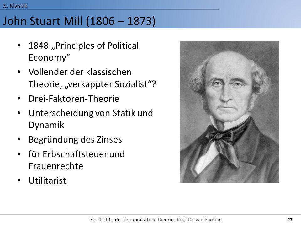 """John Stuart Mill (1806 – 1873) 5. Klassik Geschichte der ökonomischen Theorie, Prof. Dr. van Suntum 27 1848 """"Principles of Political Economy"""" Vollende"""