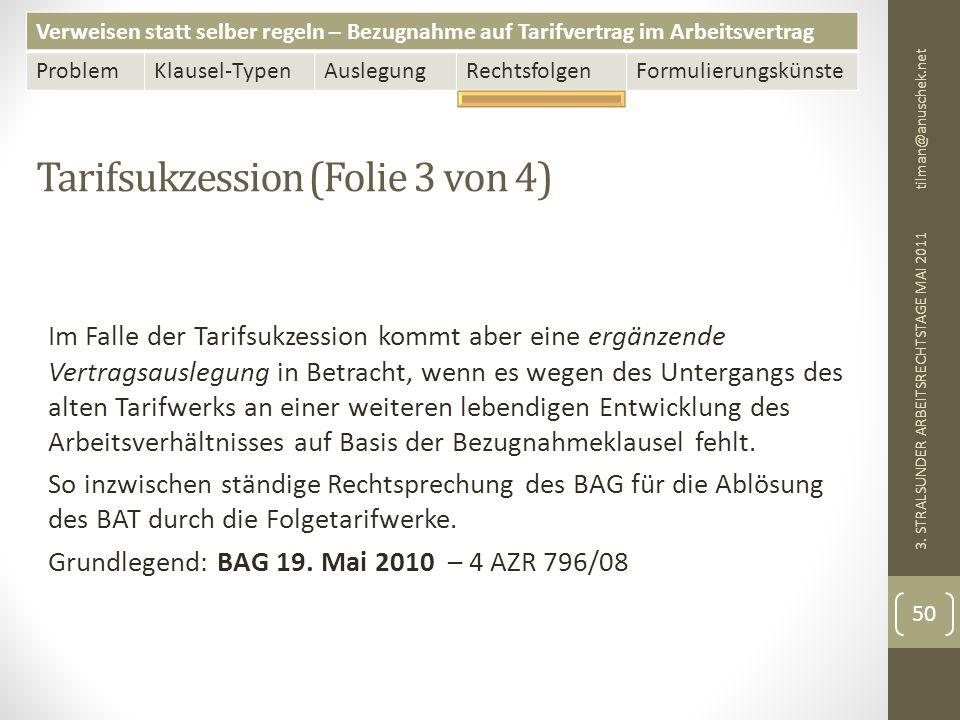 Verweisen statt selber regeln – Bezugnahme auf Tarifvertrag im Arbeitsvertrag ProblemKlausel-TypenAuslegungRechtsfolgenFormulierungskünste Tarifsukzession (Folie 3 von 4) tilman@anuschek.net 3.