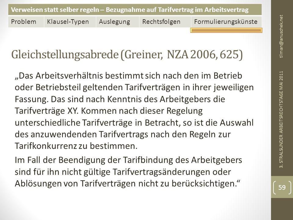 Verweisen statt selber regeln – Bezugnahme auf Tarifvertrag im Arbeitsvertrag ProblemKlausel-TypenAuslegungRechtsfolgenFormulierungskünste Gleichstellungsabrede (Greiner, NZA 2006, 625) tilman@anuschek.net 3.