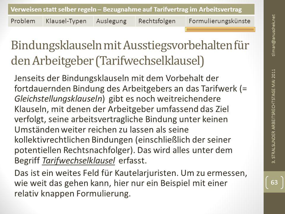 Verweisen statt selber regeln – Bezugnahme auf Tarifvertrag im Arbeitsvertrag ProblemKlausel-TypenAuslegungRechtsfolgenFormulierungskünste Bindungsklauseln mit Ausstiegsvorbehalten für den Arbeitgeber (Tarifwechselklausel) tilman@anuschek.net 3.