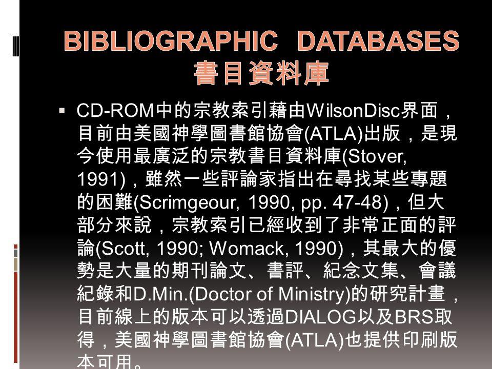  CD-ROM 中的宗教索引藉由 WilsonDisc 界面, 目前由美國神學圖書館協會 (ATLA) 出版,是現 今使用最廣泛的宗教書目資料庫 (Stover, 1991) ,雖然一些評論家指出在尋找某些專題 的困難 (Scrimgeour, 1990, pp. 47-48) ,但大 部分來說,
