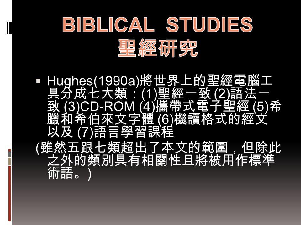  Hughes(1990a) 將世界上的聖經電腦工 具分成七大類: (1) 聖經一致 (2) 語法一 致 (3)CD-ROM (4) 攜帶式電子聖經 (5) 希 臘和希伯來文字體 (6) 機讀格式的經文 以及 (7) 語言學習課程 ( 雖然五跟七類超出了本文的範圍,但除此 之外的類別具有相關性且將