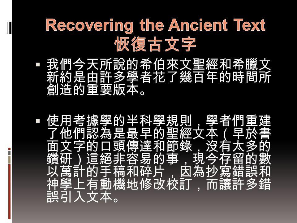  我們今天所說的希伯來文聖經和希臘文 新約是由許多學者花了幾百年的時間所 創造的重要版本。  使用考據學的半科學規則,學者們重建 了他們認為是最早的聖經文本(早於書 面文字的口頭傳達和節錄,沒有太多的 鑽研)這絕非容易的事,現今存留的數 以萬計的手稿和碎片,因為抄寫錯誤和 神學上有動機地修改校訂