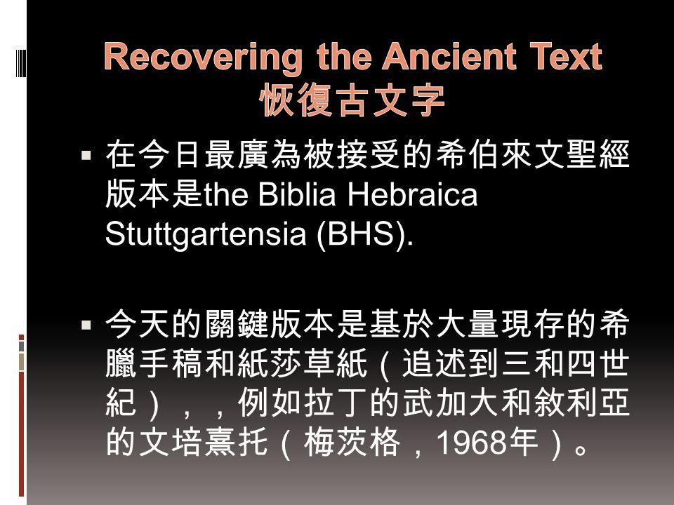  在今日最廣為被接受的希伯來文聖經 版本是 the Biblia Hebraica Stuttgartensia (BHS).  今天的關鍵版本是基於大量現存的希 臘手稿和紙莎草紙(追述到三和四世 紀),,例如拉丁的武加大和敘利亞 的文培熹托(梅茨格, 1968 年)。