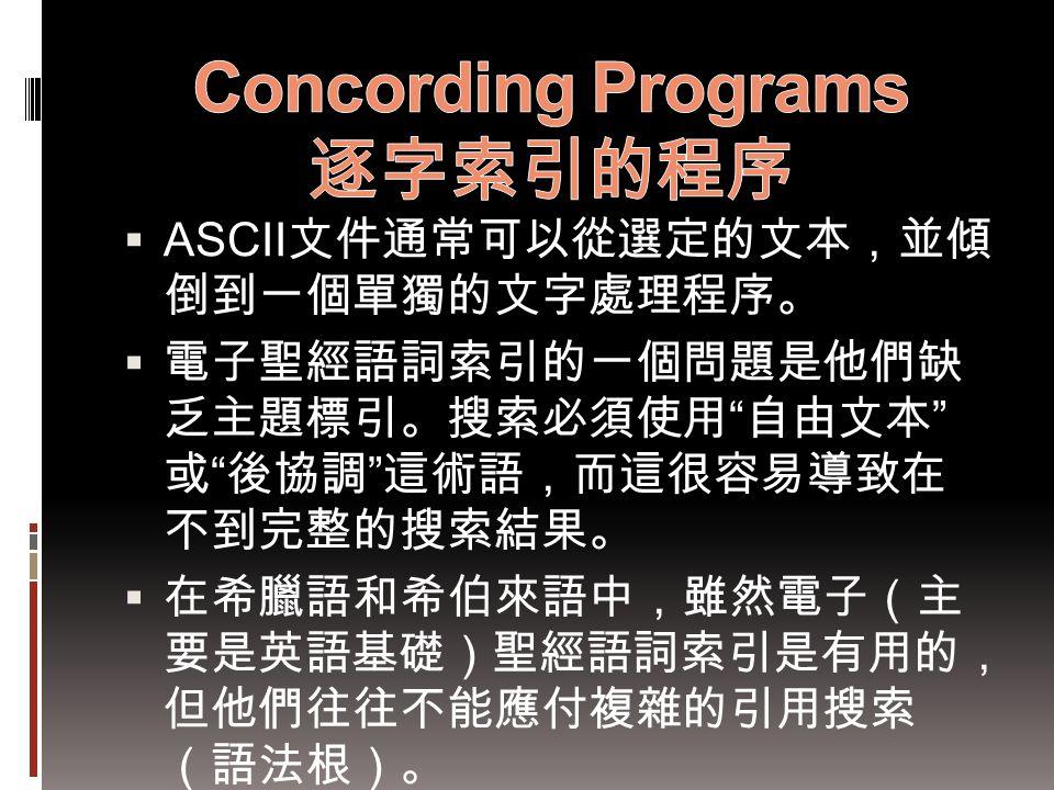" ASCII 文件通常可以從選定的文本,並傾 倒到一個單獨的文字處理程序。  電子聖經語詞索引的一個問題是他們缺 乏主題標引。搜索必須使用 "" 自由文本 "" 或 "" 後協調 "" 這術語,而這很容易導致在 不到完整的搜索結果。  在希臘語和希伯來語中,雖然電子(主 要是英語基礎)聖經語詞索引是有"