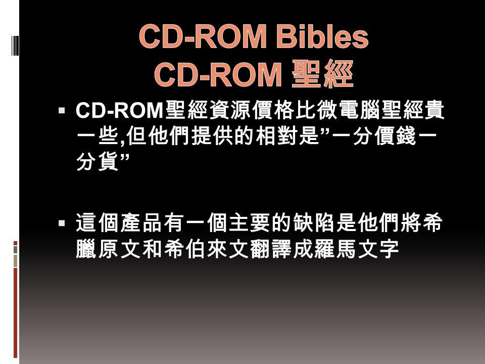 " CD-ROM 聖經資源價格比微電腦聖經貴 一些, 但他們提供的相對是 "" 一分價錢一 分貨 ""  這個產品有一個主要的缺陷是他們將希 臘原文和希伯來文翻譯成羅馬文字"