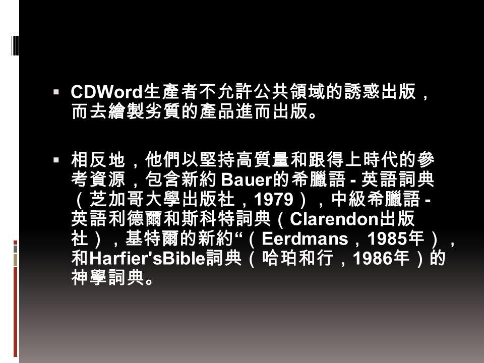  CDWord 生產者不允許公共領域的誘惑出版, 而去繪製劣質的產品進而出版。  相反地,他們以堅持高質量和跟得上時代的參 考資源,包含新約 Bauer 的希臘語 - 英語詞典 (芝加哥大學出版社, 1979 ),中級希臘語 - 英語利德爾和斯科特詞典( Clarendon 出版 社),基特爾的