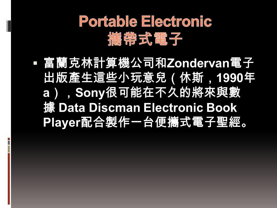  富蘭克林計算機公司和 Zondervan 電子 出版產生這些小玩意兒(休斯, 1990 年 a ), Sony 很可能在不久的將來與數 據 Data Discman Electronic Book Player 配合製作一台便攜式電子聖經。