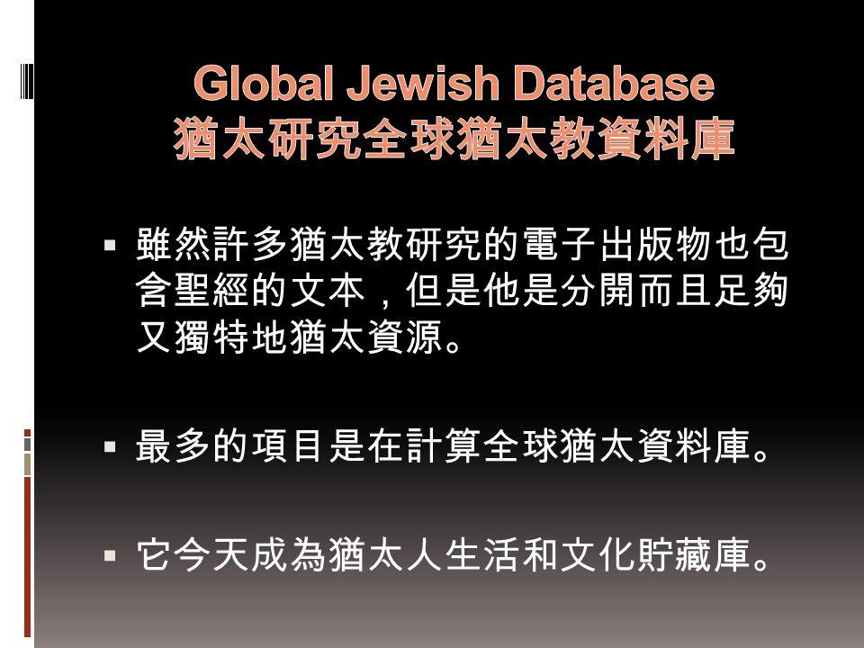  雖然許多猶太教研究的電子出版物也包 含聖經的文本,但是他是分開而且足夠 又獨特地猶太資源。  最多的項目是在計算全球猶太資料庫。  它今天成為猶太人生活和文化貯藏庫。
