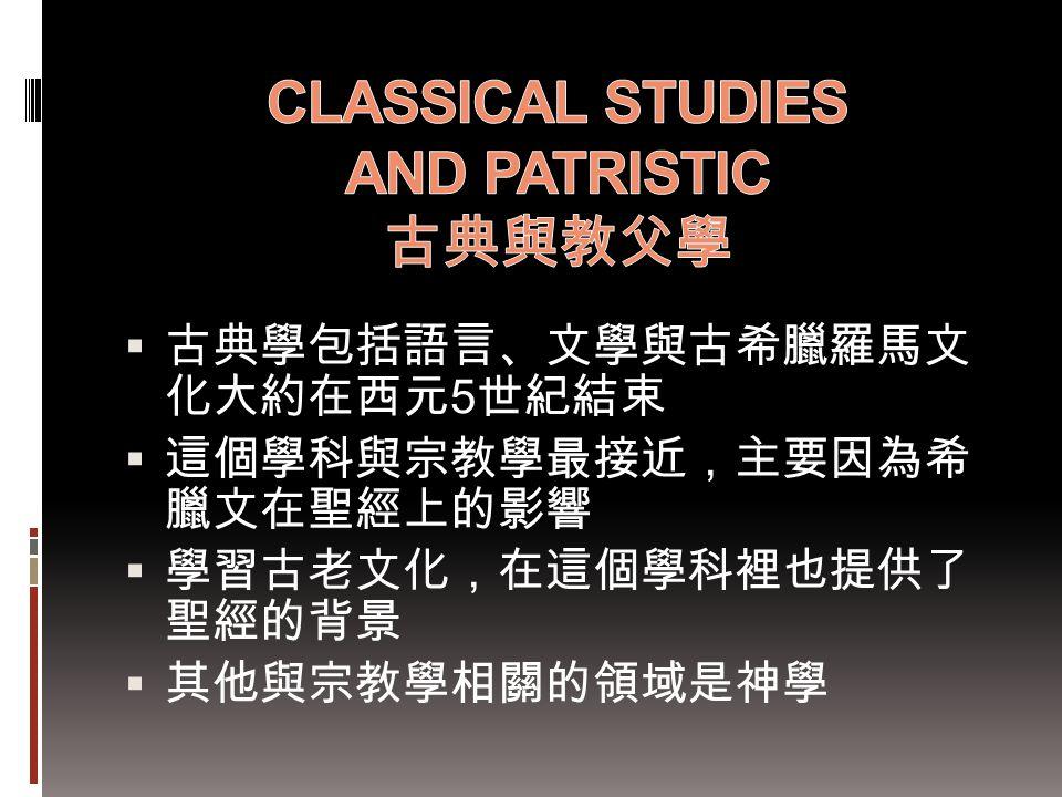  古典學包括語言、文學與古希臘羅馬文 化大約在西元 5 世紀結束  這個學科與宗教學最接近,主要因為希 臘文在聖經上的影響  學習古老文化,在這個學科裡也提供了 聖經的背景  其他與宗教學相關的領域是神學