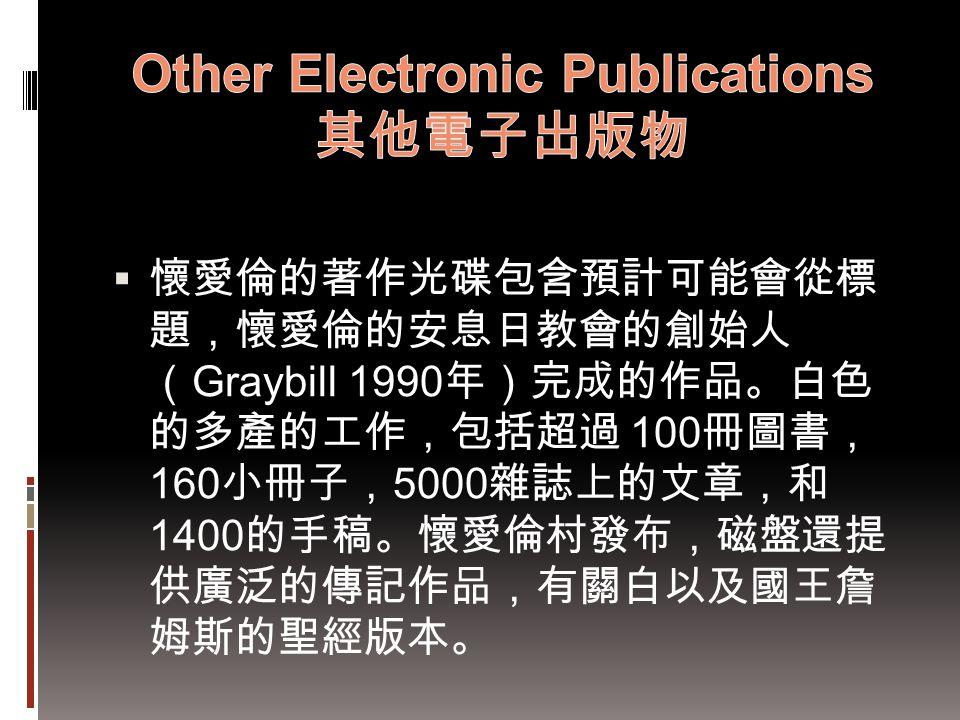  懷愛倫的著作光碟包含預計可能會從標 題,懷愛倫的安息日教會的創始人 ( Graybill 1990 年)完成的作品。白色 的多產的工作,包括超過 100 冊圖書, 160 小冊子, 5000 雜誌上的文章,和 1400 的手稿。懷愛倫村發布,磁盤還提 供廣泛的傳記作品,有關白以及國王詹 姆斯