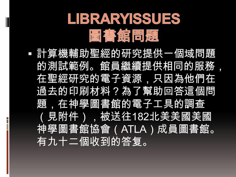  計算機輔助聖經的研究提供一個域問題 的測試範例。館員繼續提供相同的服務, 在聖經研究的電子資源,只因為他們在 過去的印刷材料?為了幫助回答這個問 題,在神學圖書館的電子工具的調查 (見附件),被送往 182 北美美國美國 神學圖書館協會( ATLA )成員圖書館。 有九十二個收到的答复。
