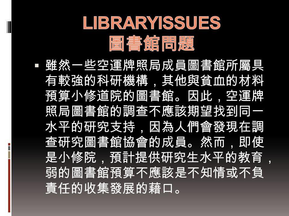  雖然一些空運牌照局成員圖書館所屬具 有較強的科研機構,其他與貧血的材料 預算小修道院的圖書館。因此,空運牌 照局圖書館的調查不應該期望找到同一 水平的研究支持,因為人們會發現在調 查研究圖書館協會的成員。然而,即使 是小修院,預計提供研究生水平的教育, 弱的圖書館預算不應該是不知情或不負 責任的
