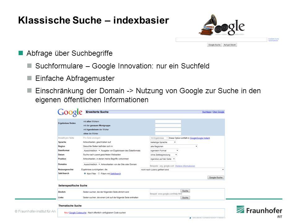 © Fraunhofer-Institut für Angewandte Informationstechnik FIT Klassische Suche – indexbasiert Abfrage über Suchbegriffe Suchformulare – Google Innovation: nur ein Suchfeld Einfache Abfragemuster Einschränkung der Domain -> Nutzung von Google zur Suche in den eigenen öffentlichen Informationen