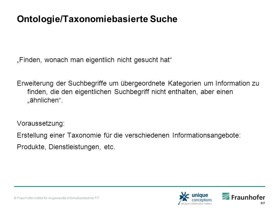 """© Fraunhofer-Institut für Angewandte Informationstechnik FIT Ontologie/Taxonomiebasierte Suche """"Finden, wonach man eigentlich nicht gesucht hat Erweiterung der Suchbegriffe um übergeordnete Kategorien um Information zu finden, die den eigentlichen Suchbegriff nicht enthalten, aber einen """"ähnlichen ."""