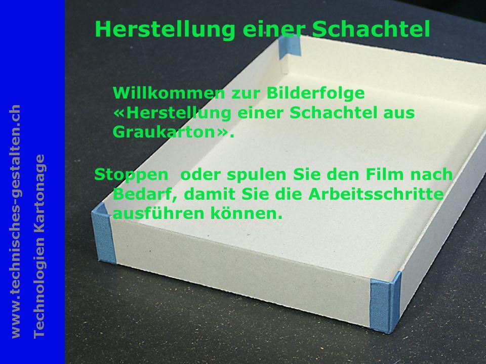 www.technisches-gestalten.ch Technologien Kartonage 1 Herstellung einer Schachtel Willkommen zur Bilderfolge «Herstellung einer Schachtel aus Graukarton».