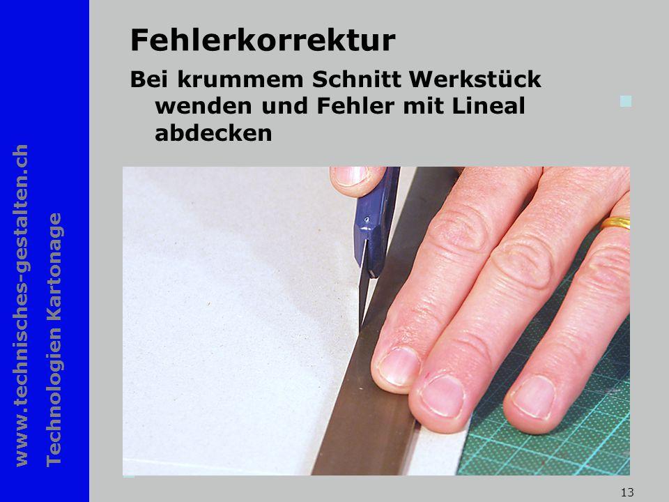www.technisches-gestalten.ch Technologien Kartonage 13 Fehlerkorrektur Bei krummem Schnitt Werkstück wenden und Fehler mit Lineal abdecken