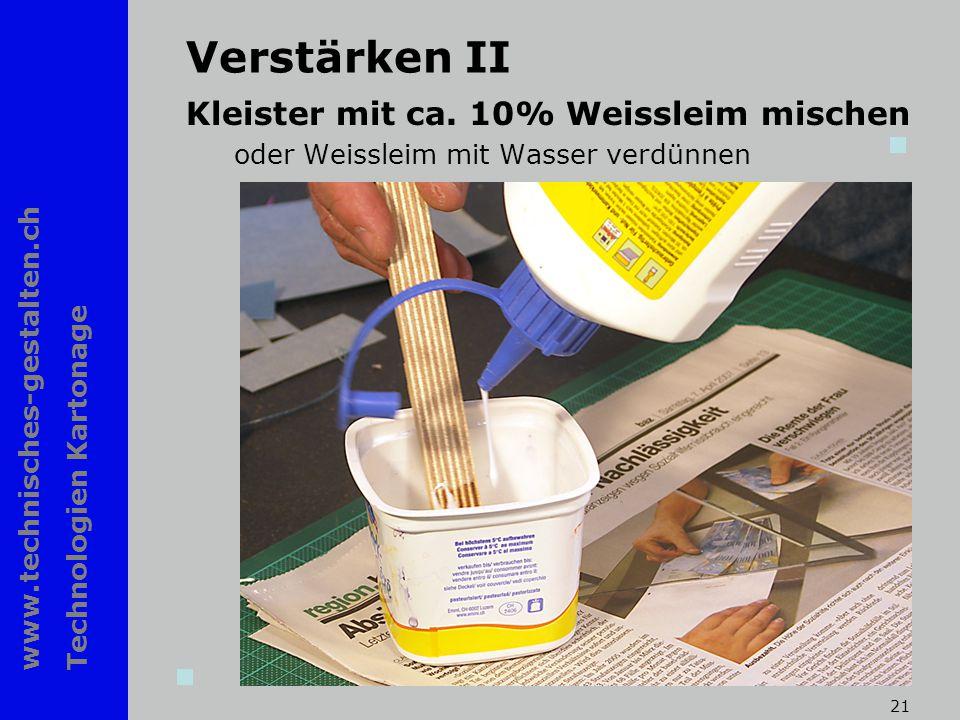 www.technisches-gestalten.ch Technologien Kartonage 21 Verstärken II Kleister mit ca. 10% Weissleim mischen oder Weissleim mit Wasser verdünnen