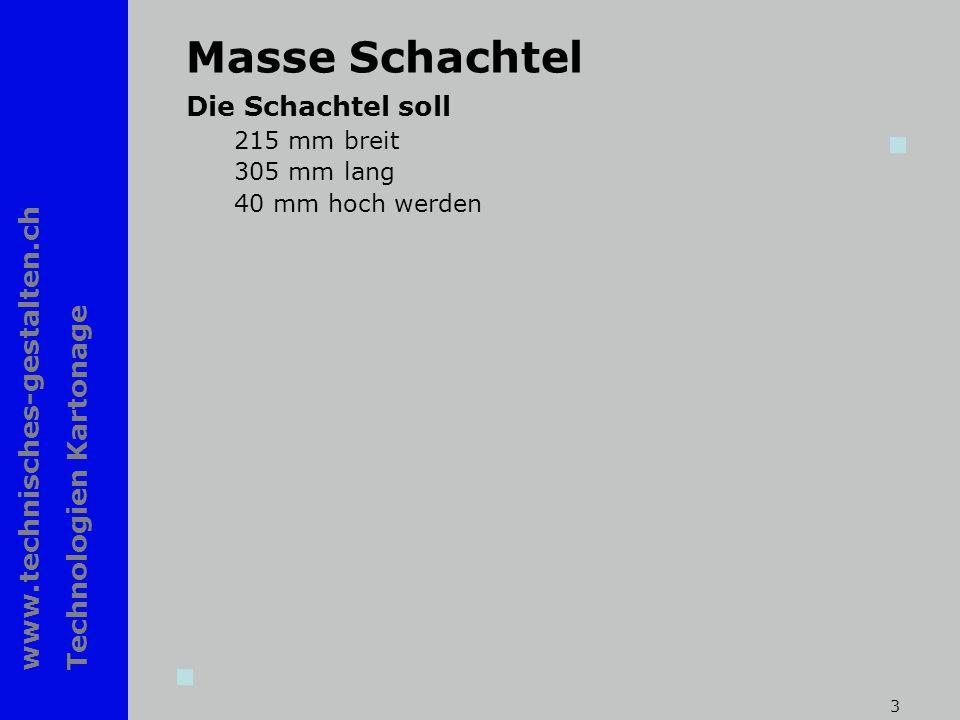 www.technisches-gestalten.ch Technologien Kartonage 3 Masse Schachtel Die Schachtel soll 215 mm breit 305 mm lang 40 mm hoch werden