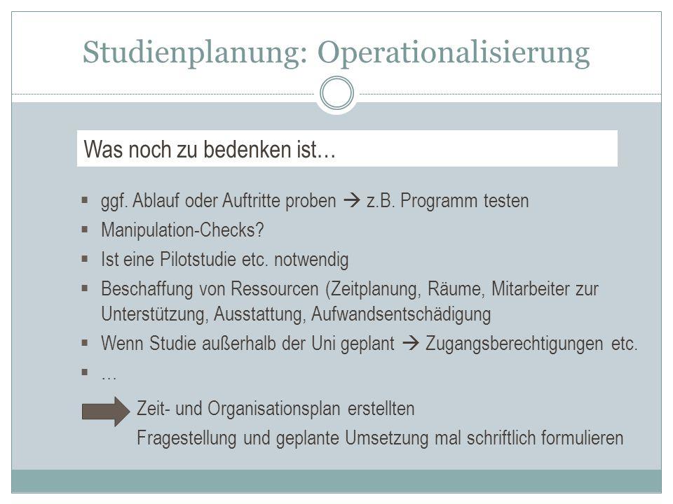 Studienplanung: Operationalisierung  ggf. Ablauf oder Auftritte proben  z.B. Programm testen  Manipulation-Checks?  Ist eine Pilotstudie etc. notw