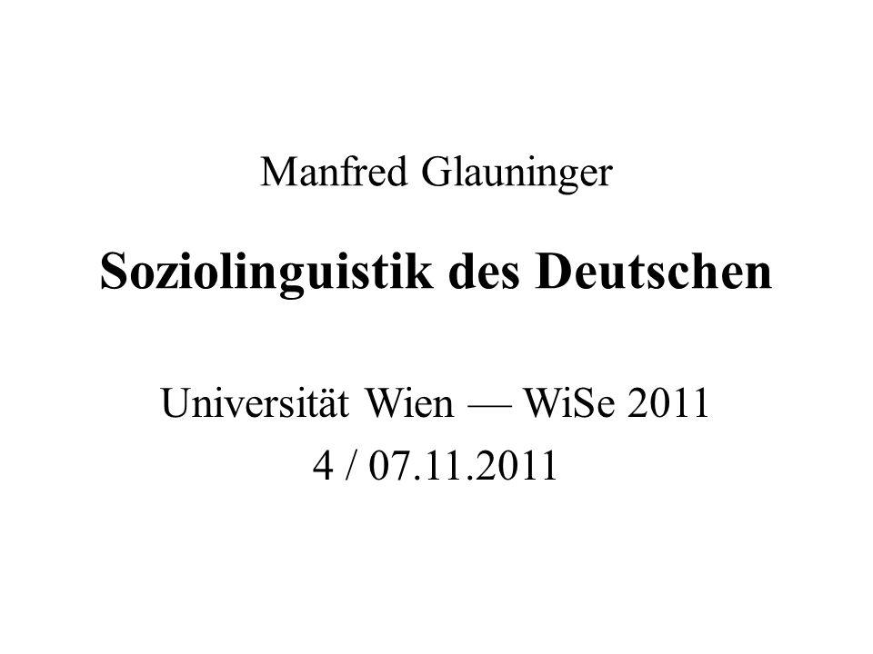 Manfred Glauninger Soziolinguistik des Deutschen Universität Wien — WiSe 2011 4 / 07.11.2011