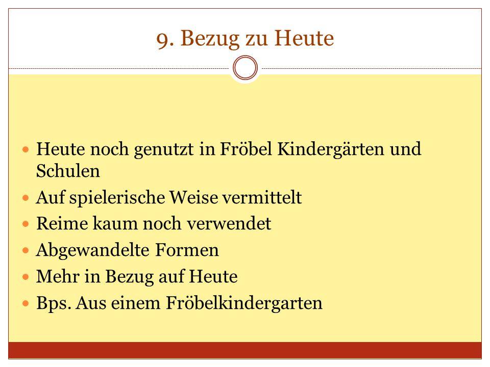 9. Bezug zu Heute Heute noch genutzt in Fröbel Kindergärten und Schulen Auf spielerische Weise vermittelt Reime kaum noch verwendet Abgewandelte Forme