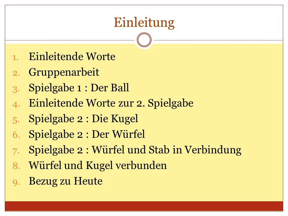 Einleitung 1. Einleitende Worte 2. Gruppenarbeit 3. Spielgabe 1 : Der Ball 4. Einleitende Worte zur 2. Spielgabe 5. Spielgabe 2 : Die Kugel 6. Spielga