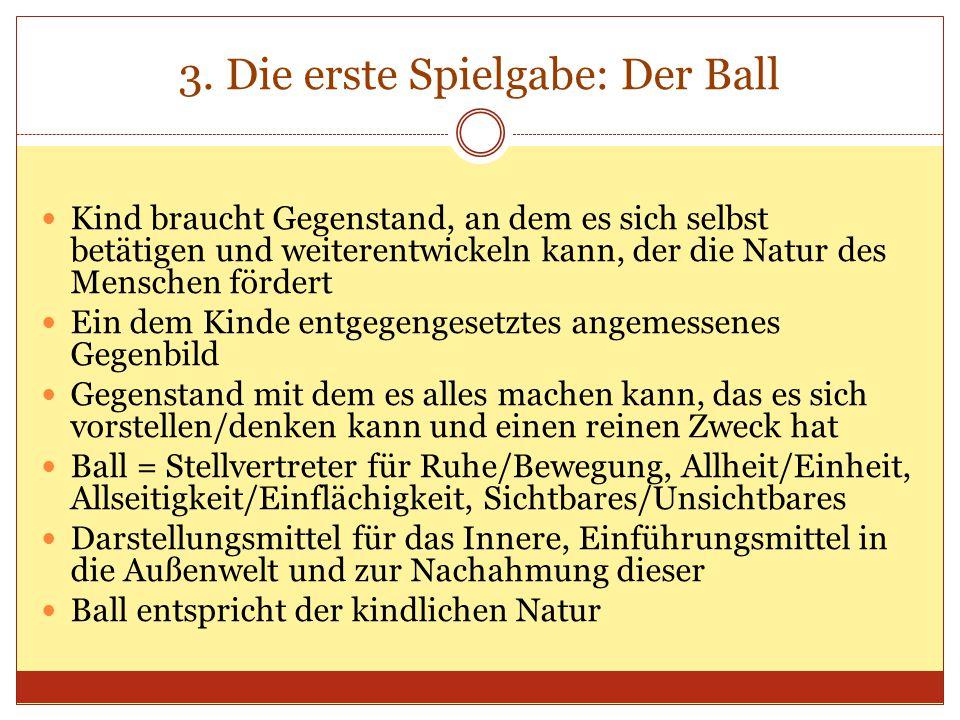 3. Die erste Spielgabe: Der Ball Kind braucht Gegenstand, an dem es sich selbst betätigen und weiterentwickeln kann, der die Natur des Menschen förder