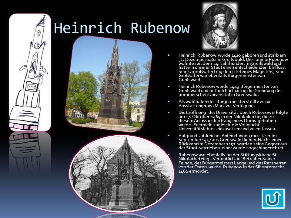 Heinrich Rubenow  Heinrich Rubenow wurde 1410 geboren und starb am 31. Dezember 1462 in Greifswald. Die Familie Rubenow wohnte seit dem 14. Jahrhunde