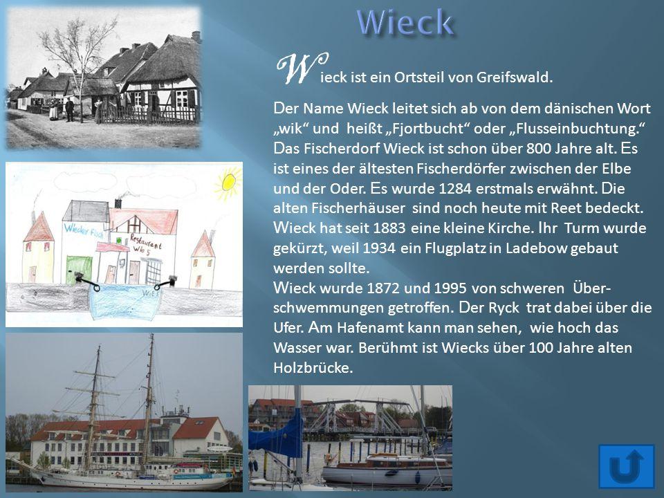 """W ieck ist ein Ortsteil von Greifswald. D er Name Wieck leitet sich ab von dem dänischen Wort """"wik"""" und heißt """"Fjortbucht"""" oder """"Flusseinbuchtung."""" D"""